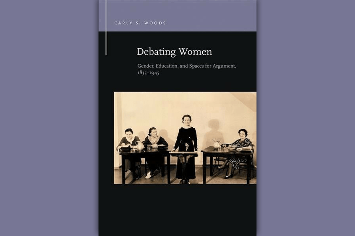 Debating Women: Gender, Education, and Spaces for Argument, 1835-1945 Carly S. Woods