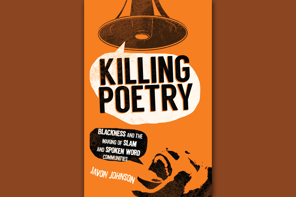 Killing Poetry: Blackness and Making of Slam and Spoken Word Communities by Javon Johnson